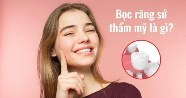 Bọc răng sứ thẩm mỹ là gì? Lợi ích của bọc răng sứ?