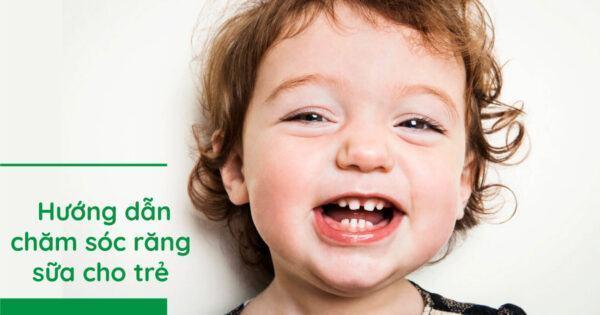 Hướng dẫn chăm sóc răng sữa cho trẻ