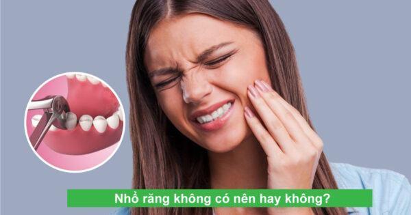 Nhổ răng không có nên hay không? Những điều cần biết